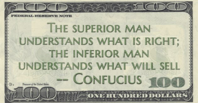 The superior man understands what is right; the inferior man understands what will sell Quote