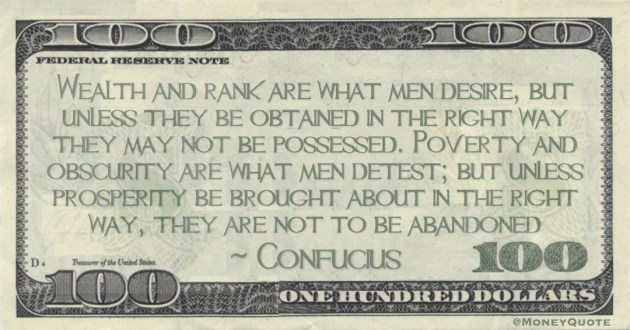 Wealth and rank are what men desire, but unless they be obtained in the right way they may not be possessed. Poverty and obscurity are what men detest; but unless prosperity be brought about in the right way, they are not to be abandoned Quote