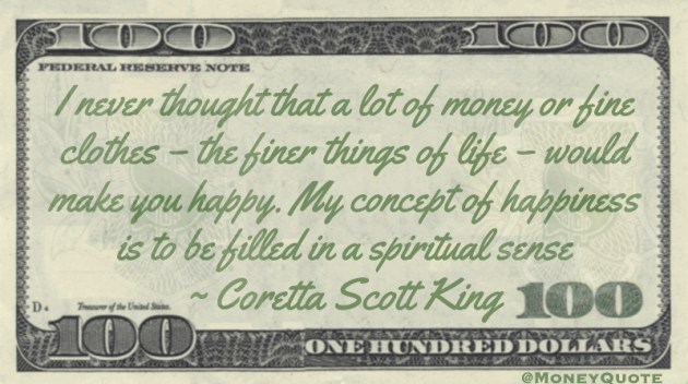 I never thought that a lot of money or fine clothes – the finer things of life – would make you happy. My concept of happiness is to be filled in a spiritual sense Quote