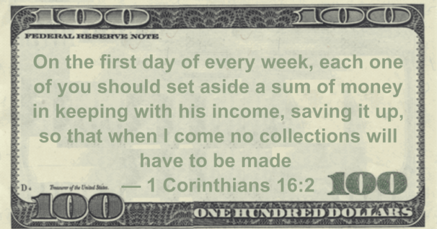 On the first day of every week, each one of you should set aside a sum of money in keeping with his income, saving it up, so that when I come no collections will have to be made Quote