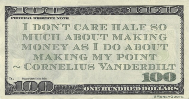 I don't care half so much about making money as I do about making my point Quote