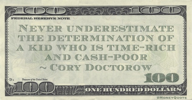 Cory Doctorow Never underestimate the determination of a kid who is time-rich and cash-poor quote