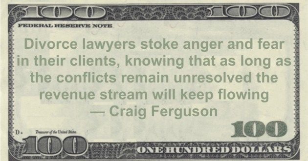 Divorce lawyers stoke anger and fear in their clients, knowing that as long as the conflicts remain unresolved the revenue stream will keep flowing Quote