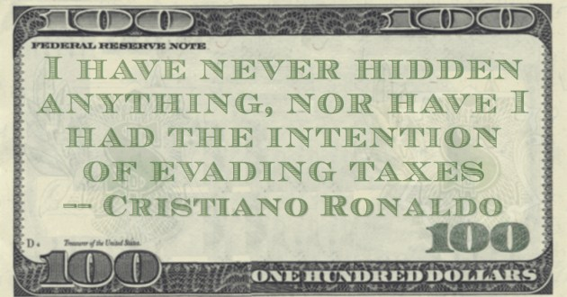 I have never hidden anything, nor have I had the intention of evading taxes Quote