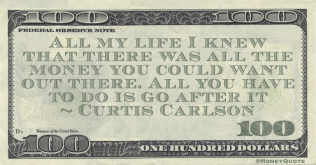 Curtis Carlson All my life I knew that there was all the money you could want out there. All you have to do is go after it quote