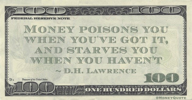 D.H. Lawrence Money poisons you when you've got it, and starves you when you haven't quote
