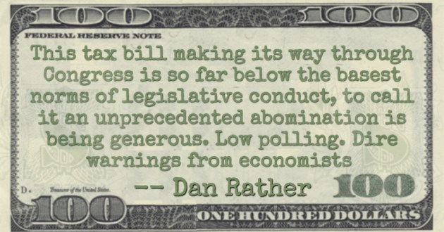 This tax bill making its way through Congress is so far below the basest norms of legislative conduct, to call it an unprecedented abomination is being generous. Low polling. Dire warnings from economists Quote