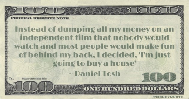 Instead of dumping all my money on an independent film that nobody would watch and most people would make fun of behind my back, I decided, 'I'm just going to buy a house' Quote