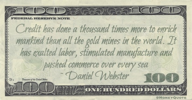 Credit has done a thousand times more to enrich mankind than all the gold mines in the world. It has exalted labor, stimulated manufacture and pushed commerce over every sea Quote