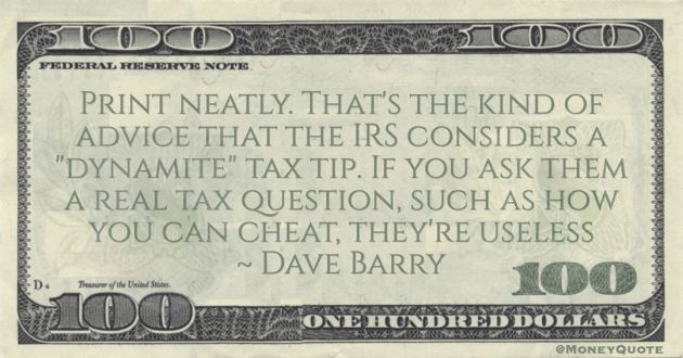 Print neatly. That's the kind of advice that the IRS considers a 'dynamite' tax tip. If you ask them a real tax question, such as how you can cheat, they're useless Quote