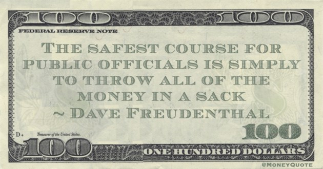 Dave Freudenthal The safest course for public officials is simply to throw all of the money in a sack quote