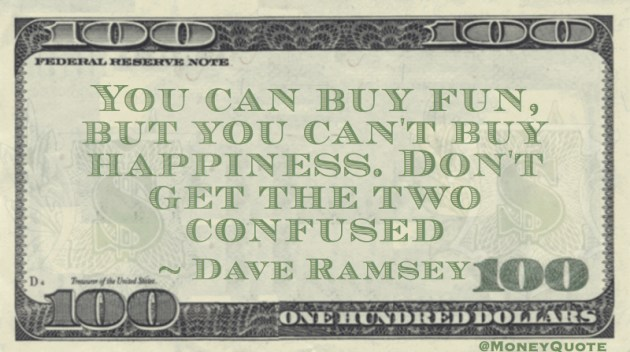 You can buy fun, but you can't buy happiness. Don't get the two confused Quote