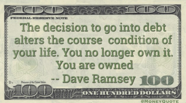 Debt alters the course and condition of your life. You no longer own it. You are owned Quote