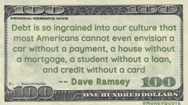 Americans cannot envision a car without a payment, a house without a mortgage, a student without a loan, and credit without a card Quote