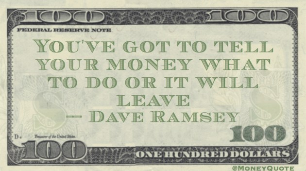 You've got to tell your money what to do or it will leave Quote