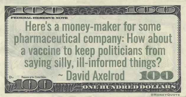 David Axelrod Here's a money-maker for some pharmaceutical company: How about a vaccine to keep politicians from saying silly, ill-informed things? quote