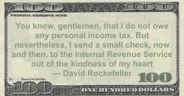 You know, gentlemen, that I do not owe any personal income tax. But nevertheless, I send a small check, now and then, to the Internal Revenue Service out of the kindness of my heart Quote