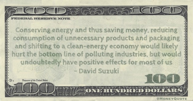 Conserving energy and thus saving money, reducing consumption of unnecessary products and packaging and shifting to a clean-energy economy Quote