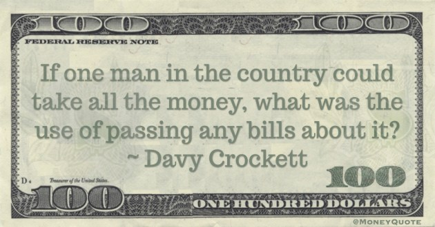 If  one man in the country could take all the money what was the use of passing any bills about it? Quote
