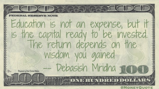 Education is not an expense, but capital to be invested. The return depends on the wisdom you gained Quote