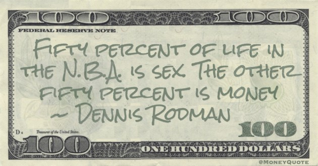Fifty percent of life in the N.B.A. is sex. The other fifty percent is money Quote