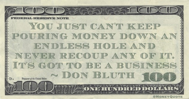 Don Bluth You just can't keep pouring money down an endless hole and never recoup any of it. It's got to be a business quote