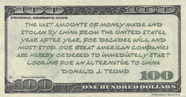 The vast amounts of money made and stolen by China from the United States, year after year, for decades, will and must STOP. Our great American companies are hereby ordered to immediately start looking for an alternative to China Quote