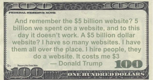 $5 billion we spent on a website, and to this day it doesn't work. A $5 billion dollar website? I have so many websites. I have them all over the place. I hire people, they do a website. It costs me $3 dollars Quote