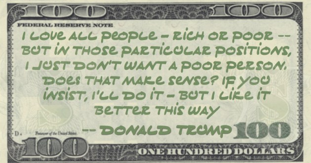 I love all people – rich or poor -- but in those particular positions, I just don't want a poor person. Does that make sense? If you insist, I'll do it – but I like it better this way Quote