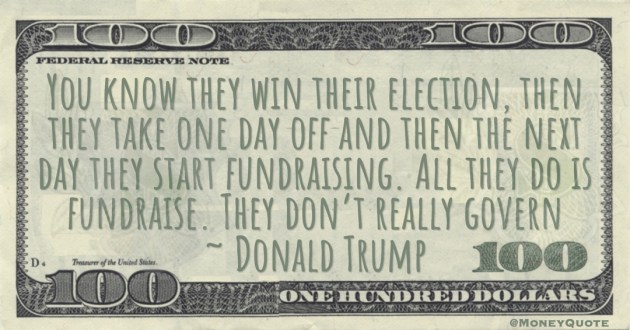 You know they win their election, then they take one day off and then the next day they start fundraising. All they do is fundraise. They don't really govern Quote