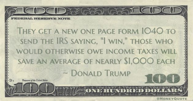 Donald Trump They get a new one page form 1040 to send the IRS saying, 'I win,' those who would otherwise owe income taxes will save an average of nearly $1,000 each quote