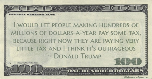 Donald Trump I would let people making hundreds of millions of dollars-a-year pay some tax, because right now they are paying very little tax quote