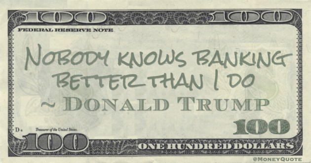 Nobody knows banking better than I do Quote