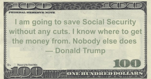 I am going to save Social Security without any cuts. I know where to get the money from. Nobody else does Quote