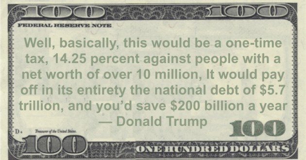 Well, basically, this would be a one-time tax, 14.25 percent against people with a net worth of over 10 million, It would pay off in its entirety the national debt of $5.7 trillion, and you'd save $200 billion a year Quote