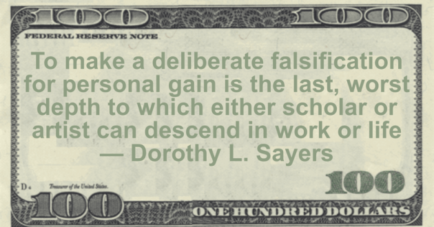 To make a deliberate falsification for personal gain is the last, worst depth to which either scholar or artist can descend in work or life Quote