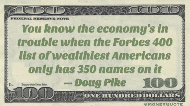 You know the economy's in trouble when the Forbes 400 list of wealthiest Americans only has 350 names on it Quote