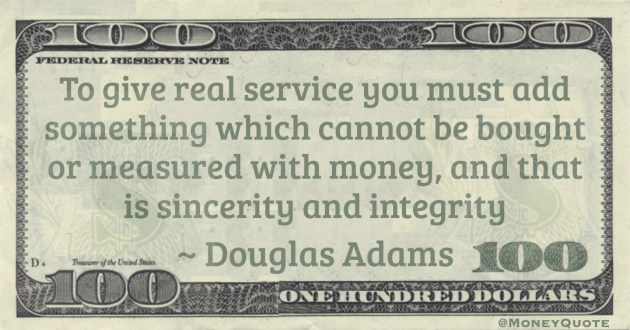 To give real service you must add something which cannot be bought or measured with money, and that is sincerity and integrity Quote
