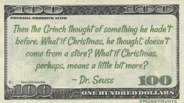 Then the Grinch thought of something he hadn't before. What if Christmas, he thought, doesn't come from a store? What if Christmas, perhaps, means a little bit more? Quote