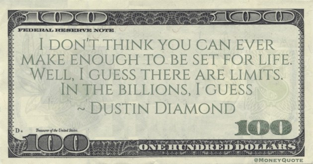 I don't think you can ever make enough to be set for life. Well, I guess there are limits. In the billions, I guess Quote