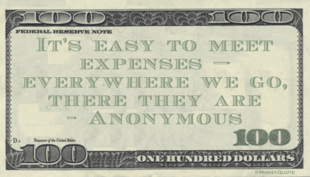 It's easy to meet expenses - everywhere we go, there they are Quote
