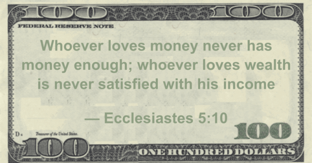 Whoever loves money never has money enough; whoever loves wealth is never satisfied with his income Quote