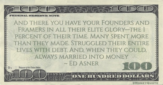 1 percent of their time. Many spent more than they made. Struggled their entire lives with debt. And, when they could, always married into money Quote