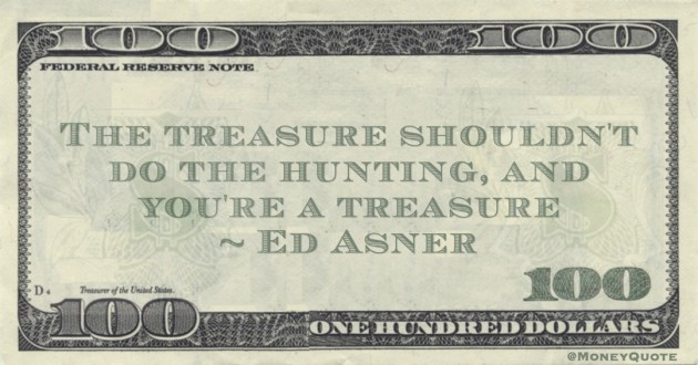 The treasure shouldn't do the hunting, and you're a treasure Quote