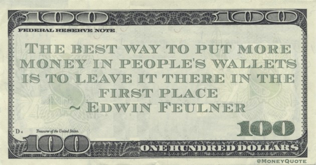 The best way to put more money in people's wallets is to leave it there in the first place Quote