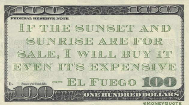 If the sunset & sunrise are for sale, I will buy it even it's expensive Quote