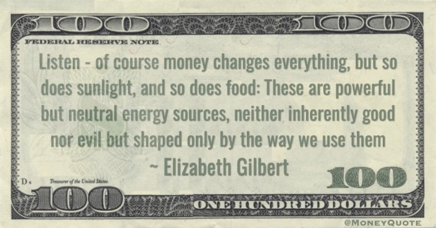 Listen - of course money changes everything, but so does sunlight, and so does food: These are powerful but neutral energy sources, neither inherently good nor evil but shaped only by the way we use them Quote