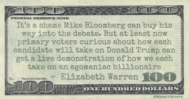 It's a shame Mike Bloomberg can buy his way into the debate. But at least now primary voters curious about how each candidate will take on Donald Trump can get a live demonstration of how we each take on an egomaniac billionaire Quote