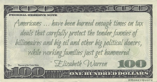 Elizabeth Warren Americans ... have been burned enough times on tax deals that carefully protect the tender fannies of billionaires and big oil and other big political donors, while working families just get hammered quote