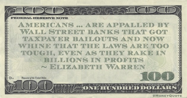 Americans ... are appalled by Wall Street banks that got taxpayer bailouts and now whine that the laws are too tough, even as they rake in billions in profits Quote